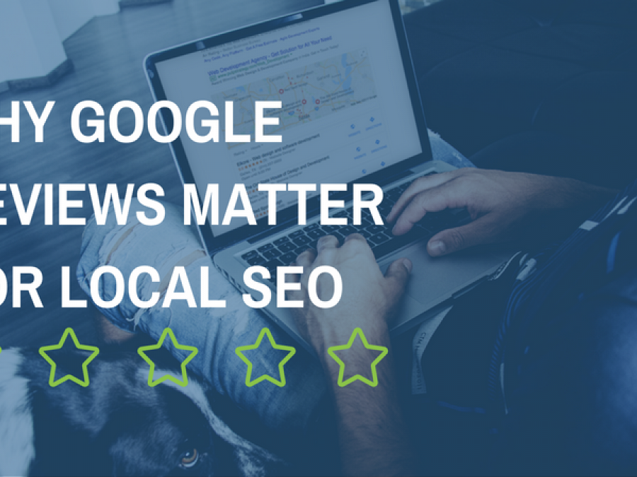 Why Google Reviews Matter for Local SEO